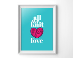 Quadro All We Knit is Love - Arquivo Digital para Imprimir