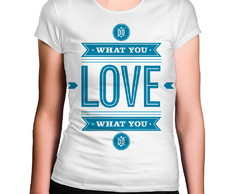 Camiseta Feminina What You Love What You