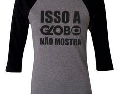 ... Camiseta Raglan 3 4 Isso a Globo nao mostra 5740070e9f2