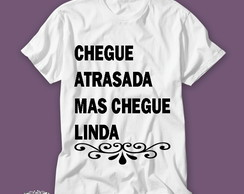 Camiseta Chegue atrasado mas chegue linda