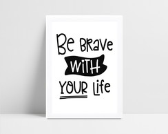 Arte Digital Be Brave With Your Life - para imprimir em casa