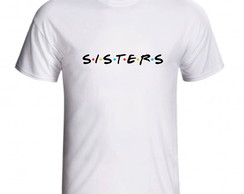 Camiseta Sisters Friends Irmãs Amigas Best Friends
