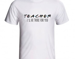 Camiseta Teacher I'll Be There For You Presente Professor