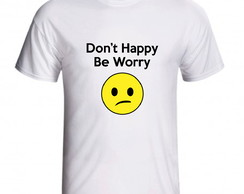 Camiseta Don't Happy Be Worry