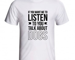Camiseta If You Want Me To Listen To You Talk About Dogs