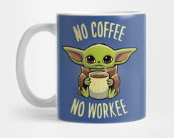 Caneca Baby Yoda No coffee no workee Baby Yoda