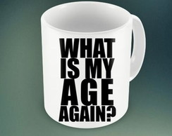 CANECA WHAT IS MY AGE AGAIN. -93979