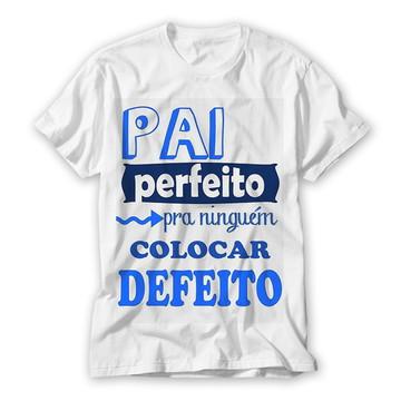 Camiseta Pai Perfeito Pra Nnguem Colocar Defeito