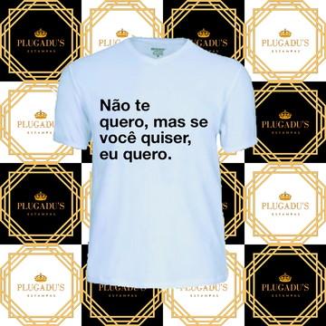 Camiseta com frase - Não te quero, mas se você quiser...