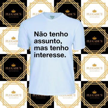 Camiseta com frase - Não tenho assunto, mas tenho interesse.