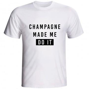 Camiseta Champagne Made Me Do It Champanhe Me Fez Fazer Isso